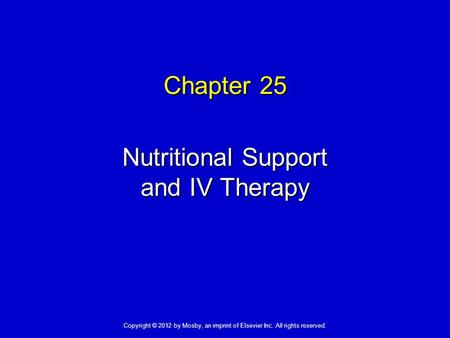 Chapter 25 Nutritional Support and IV Therapy Copyright © 2012 by Mosby, an imprint of Elsevier Inc. All rights reserved.