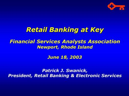 Retail Banking at Key Financial Services Analysts Association Newport, Rhode Island June 18, 2003 Patrick J. Swanick, President, Retail Banking & Electronic.