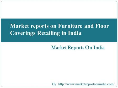 Market Reports On India Market reports on Furniture and Floor Coverings Retailing in India By:  By: