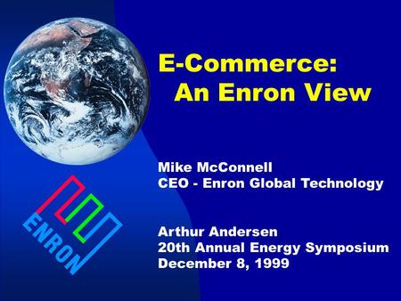 E-Commerce: An Enron View Mike McConnell CEO - Enron Global Technology Arthur Andersen 20th Annual Energy Symposium December 8, 1999.