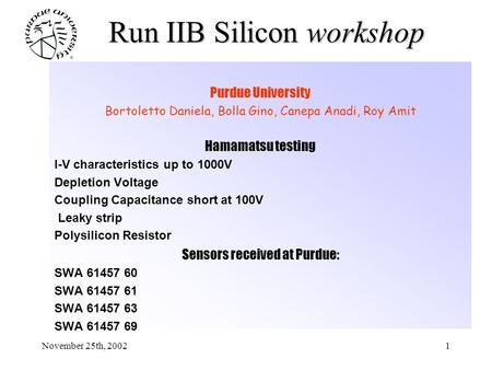 November 25th, 20021 Run IIB Silicon workshop Purdue University Bortoletto Daniela, Bolla Gino, Canepa Anadi, Roy Amit Hamamatsu testing I-V characteristics.
