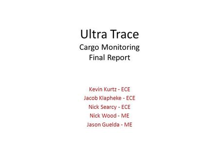 Ultra Trace Cargo Monitoring Final Report Kevin Kurtz - ECE Jacob Klapheke - ECE Nick Searcy - ECE Nick Wood - ME Jason Guelda - ME.