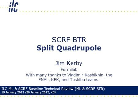 Jim Kerby Fermilab With many thanks to Vladimir Kashikhin, the FNAL, KEK, and Toshiba teams. SCRF BTR Split Quadrupole ILC ML & SCRF Baseline Technical.