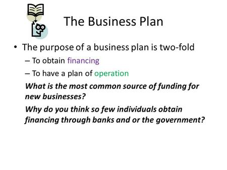 The purpose of a business plan is two-fold – To obtain financing – To have a plan of operation What is the most common source of funding for new businesses?