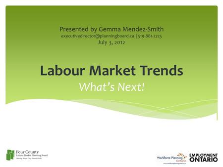 Labour Market Trends What's Next! Presented by Gemma Mendez-Smith | 519-881-2725 July 3, 2012.