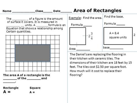 Name ____________Class_____ Date______ Area of Rectangles The ________ _ of a figure is the amount of surface it covers. It is measured in ________ __.