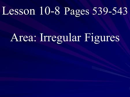 Lesson 10-8 Pages 539-543 Area: Irregular Figures.