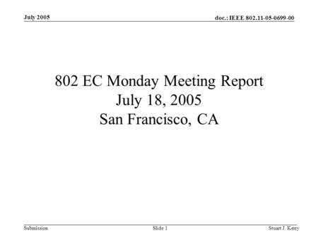 Doc.: IEEE 802.11-05-0699-00 Submission July 2005 Stuart J. KerrySlide 1 802 EC Monday Meeting Report July 18, 2005 San Francisco, CA.