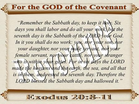 """Remember the Sabbath day, to keep it holy. Six days you shall labor and do all your work, but the seventh day is the Sabbath of the LORD your God. In."