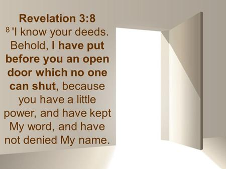 Revelation 3:8 8 'I know your deeds. Behold, I have put before you an open door which no one can shut, because you have a little power, and have kept My.