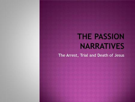 THE PASSION NARRATIVES The Arrest, Trial and Death of Jesus.