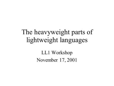 The heavyweight parts of lightweight languages LL1 Workshop November 17, 2001.