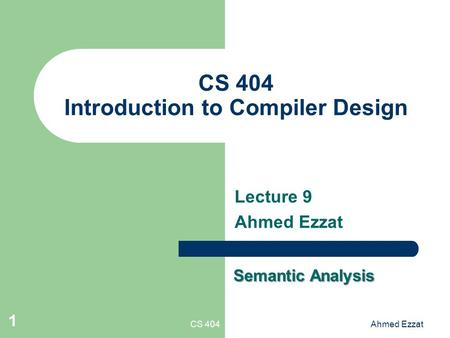 CS 404Ahmed Ezzat 1 CS 404 Introduction to Compiler Design Lecture 9 Ahmed Ezzat Semantic Analysis.