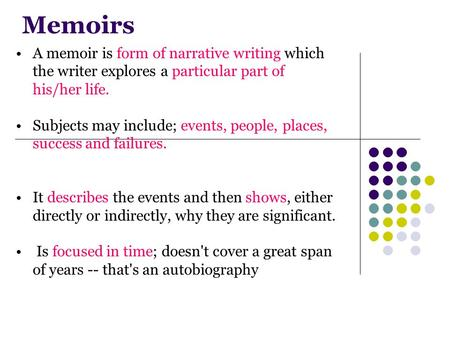 Memoirs A memoir is form of narrative writing which the writer explores a particular part of his/her life. Subjects may include; events, people, places,