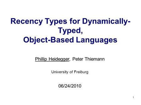 1 Recency Types for Dynamically- Typed, Object-Based Languages Phillip Heidegger, Peter Thiemann University of Freiburg 06/24/2010.