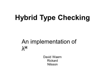 Hybrid Type Checking An implementation of λ H David Waern Rickard Nilsson.