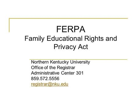 FERPA Family Educational Rights and Privacy Act Northern Kentucky University Office of the Registrar Administrative Center 301 859.572.5556