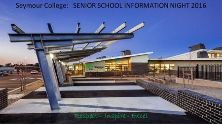 Seymour College: SENIOR SCHOOL INFORMATION NIGHT 2016 Respect – Inspire - Excel.