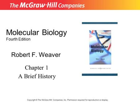 Molecular Biology Fourth Edition Chapter 1 A Brief History Robert F. Weaver Copyright © The McGraw-Hill Companies, Inc. Permission required for reproduction.