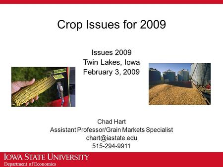 Department of Economics Crop Issues for 2009 Issues 2009 Twin Lakes, Iowa February 3, 2009 Chad Hart Assistant Professor/Grain Markets Specialist