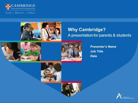 Presenter's Name Job Title Date A presentation for parents & students Why Cambridge?