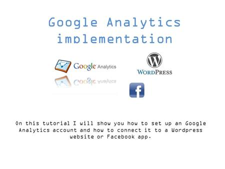 Google Analytics implementation On this tutorial I will show you how to set up an Google Analytics account and how to connect it to a Wordpress website.