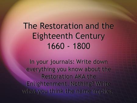 The Restoration and the Eighteenth Century 1660 - 1800 In your journals: Write down everything you know about the Restoration AKA the Enlightenment. Nothing?