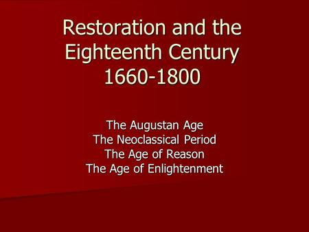 Restoration and the Eighteenth Century 1660-1800 The Augustan Age The Neoclassical Period The Age of Reason The Age of Enlightenment.
