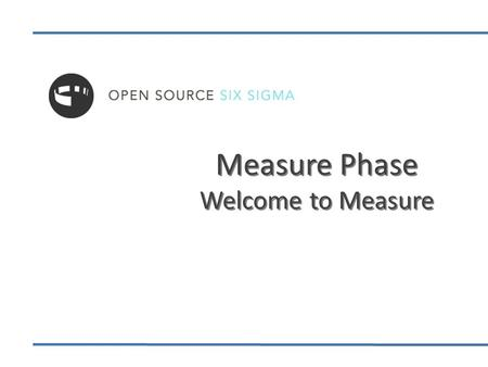 Measure Phase Welcome to Measure. Welcome to Measure Phase 2 Wrap Up & Action Items Process Capability Measurement System Analysis Six Sigma Statistics.