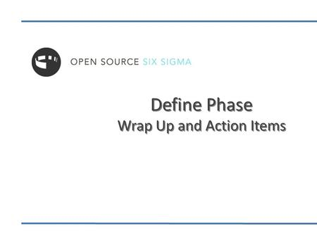 Define Phase Wrap Up and Action Items. Define Phase Overview—The Goal The goal of the Define Phase is to: Identify a process to improve and develop a.