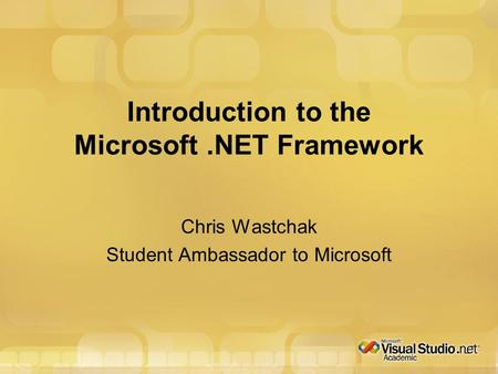 Introduction to the Microsoft.NET Framework Chris Wastchak Student Ambassador to Microsoft.