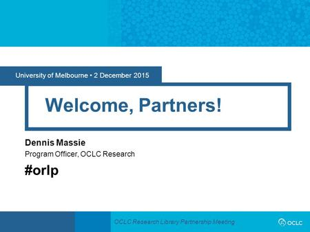 OCLC Research Library Partnership Meeting University of Melbourne 2 December 2015 Welcome, Partners! Dennis Massie Program Officer, OCLC Research #orlp.