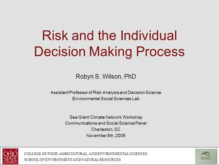 Risk and the Individual Decision Making Process Robyn S. Wilson, PhD Assistant Professor of Risk Analysis and Decision Science Environmental Social Sciences.