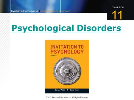 C H A P T E R ©2012 Pearson Education, Inc. All Rights Reserved. 11 Invitation to Psychology, 5e Carole Wade and Carol Tavris Psychological Disorders.