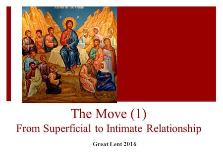 The Move (1) From Superficial to Intimate Relationship Great Lent 2016.