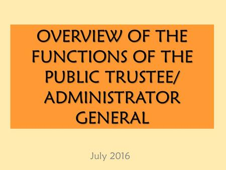OVERVIEW OF THE FUNCTIONS OF THE PUBLIC TRUSTEE/ ADMINISTRATOR GENERAL July 2016.