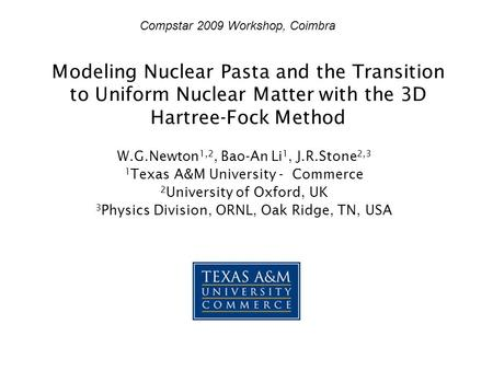 Modeling Nuclear Pasta and the Transition to Uniform Nuclear Matter with the 3D Hartree-Fock Method W.G.Newton 1,2, Bao-An Li 1, J.R.Stone 2,3 1 Texas.