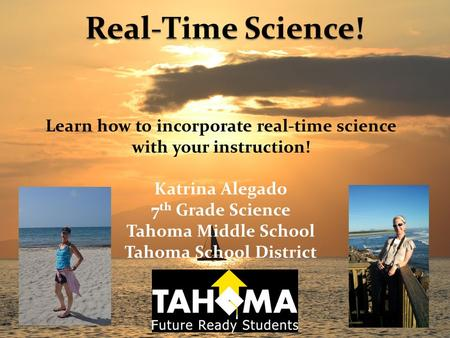 Learn how to incorporate real-time science with your instruction! Katrina Alegado 7 th Grade Science Tahoma Middle School Tahoma School District.