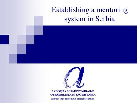 Establishing a mentoring system in Serbia. How can we start working on establishing a mentoring system ? WE STARTED BY LOOKING AT: What we already have.