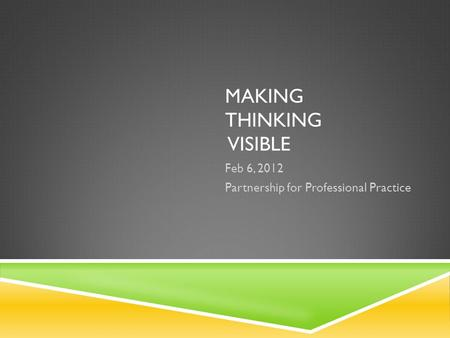 MAKING THINKING VISIBLE Feb 6, 2012 Partnership for Professional Practice.