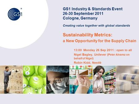 GS1 Industry & Standards Event 26-30 September 2011 Cologne, Germany Creating value together with global standards Sustainability Metrics: a New Opportunity.