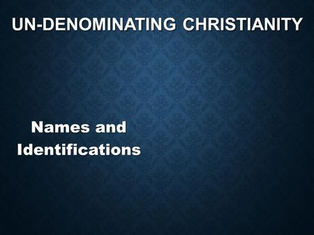 UN-DENOMINATING CHRISTIANITY Names and Identifications.