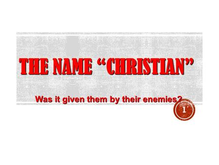 "THE NAME ""CHRISTIAN"" Was it given them by their enemies? 1."