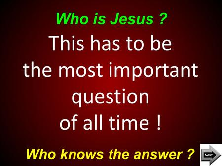 Who is Jesus ? Who knows the answer ? This has to be the most important question of all time !