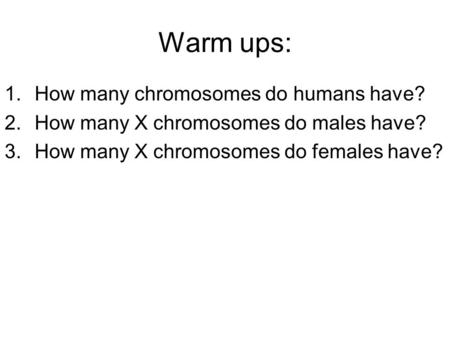 Warm ups: 1.How many chromosomes do humans have? 2.How many X chromosomes do males have? 3.How many X chromosomes do females have?