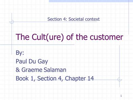 1 The Cult(ure) of the customer By: Paul Du Gay & Graeme Salaman Book 1, Section 4, Chapter 14 Section 4: Societal context.