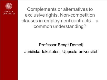 Complements or alternatives to exclusive rights. Non-competition clauses in employment contracts – a common understanding? Professor Bengt Domeij Juridiska.