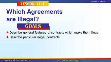 LAW FOR BUSINESS AND PERSONAL USE © SOUTH-WESTERN PUBLISHING Chapter 11Slide 1 Which Agreements are Illegal? Describe general features of contracts which.