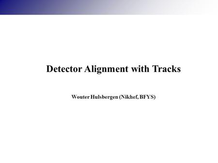 Detector Alignment with Tracks Wouter Hulsbergen (Nikhef, BFYS)