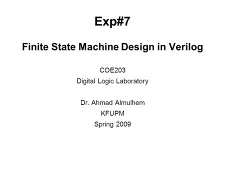 Exp#7 Finite State Machine Design in Verilog COE203 Digital Logic Laboratory Dr. Ahmad Almulhem KFUPM Spring 2009.